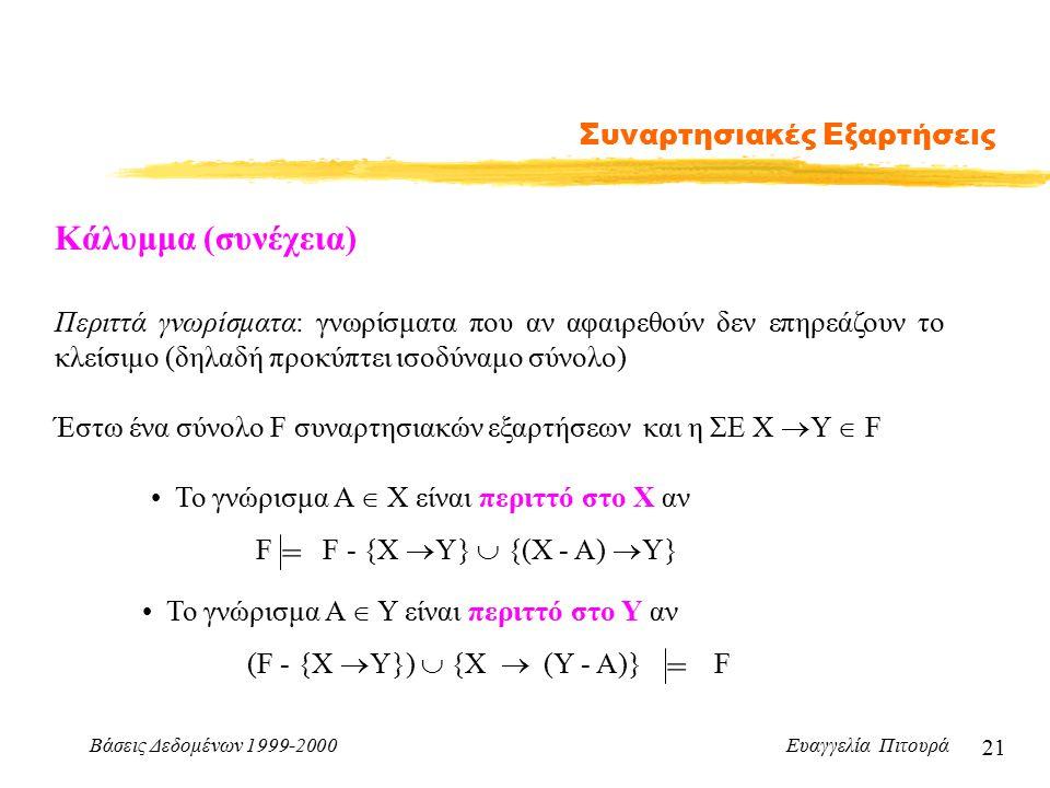 Βάσεις Δεδομένων 1999-2000 Ευαγγελία Πιτουρά 21 Συναρτησιακές Εξαρτήσεις Κάλυμμα (συνέχεια) Περιττά γνωρίσματα: γνωρίσματα που αν αφαιρεθούν δεν επηρεάζουν το κλείσιμο (δηλαδή προκύπτει ισοδύναμο σύνολο) Έστω ένα σύνολο F συναρτησιακών εξαρτήσεων και η ΣΕ Χ  Υ  F Το γνώρισμα Α  Χ είναι περιττό στο Χ αν F F - {Χ  Υ}  {(Χ - A)  Υ} == Το γνώρισμα Α  Y είναι περιττό στο Y αν (F - {Χ  Υ})  {Χ  (Υ - A)} F
