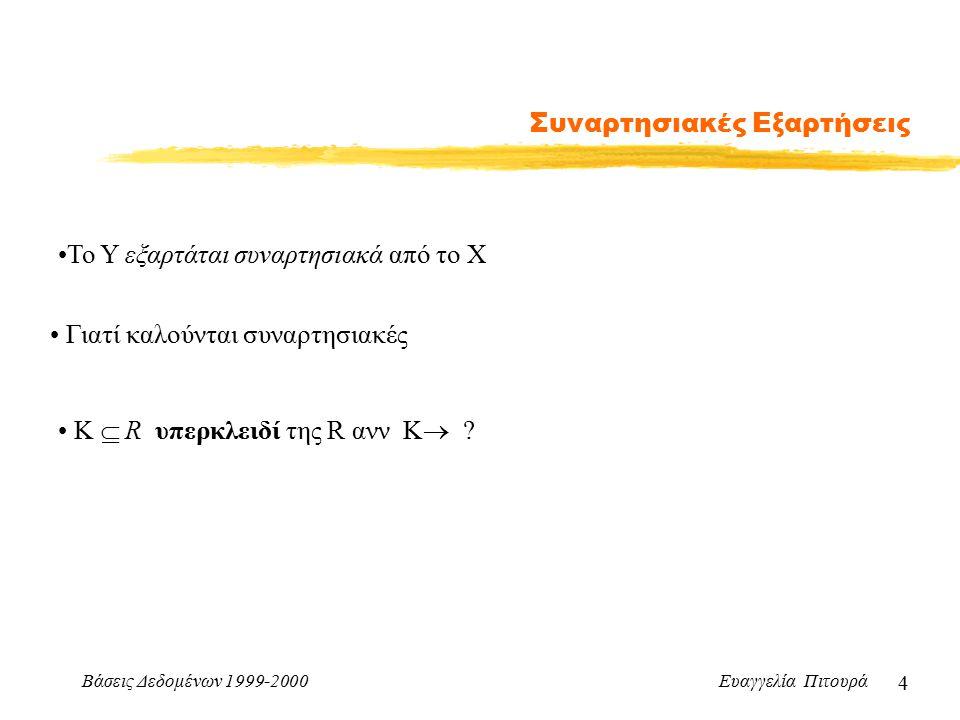 Βάσεις Δεδομένων 1999-2000 Ευαγγελία Πιτουρά 4 Συναρτησιακές Εξαρτήσεις To Y εξαρτάται συναρτησιακά από το X Γιατί καλούνται συναρτησιακές Κ  R υπερκλειδί της R ανν K 