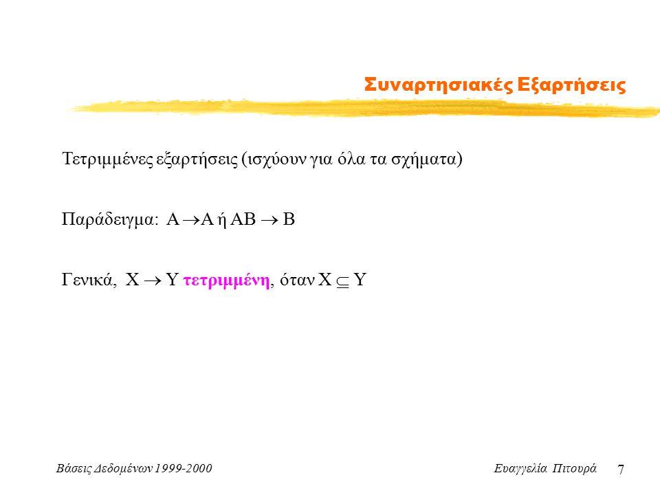 Βάσεις Δεδομένων 1999-2000 Ευαγγελία Πιτουρά 18 Συναρτησιακές Εξαρτήσεις Κάλυμμα Απλοποίηση ενός δοσμένου συνόλου συναρτησιακών εξαρτήσεων χωρίς να μεταβάλλουμε το κλείσιμό του Έστω δυο σύνολα συναρτησιακών εξαρτήσεων E και F Λέμε ότι το F καλύπτει το E (ή το Ε καλύπτεται από το F), αν κάθε ΣΕ στο Ε, ανήκει στο F+ (δηλαδή, συνάγεται από το F).