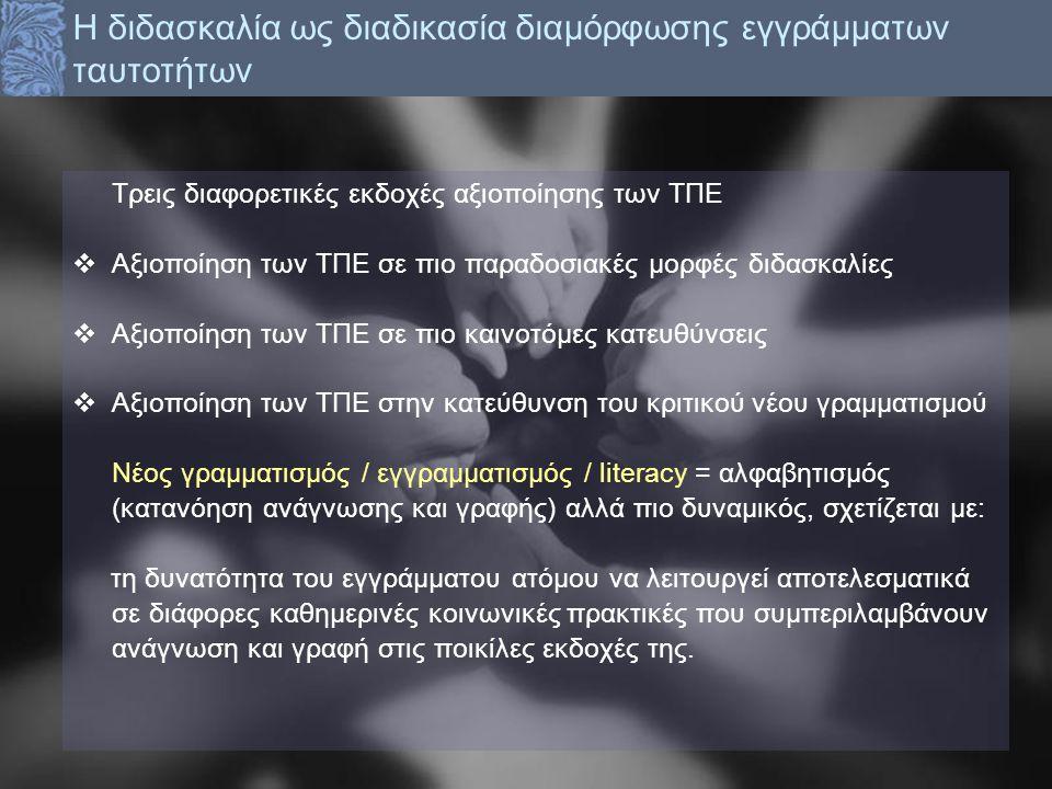 Τρεις διαφορετικές εκδοχές αξιοποίησης των ΤΠΕ  Αξιοποίηση των ΤΠΕ σε πιο παραδοσιακές μορφές διδασκαλίες  Αξιοποίηση των ΤΠΕ σε πιο καινοτόμες κατευθύνσεις  Αξιοποίηση των ΤΠΕ στην κατεύθυνση του κριτικού νέου γραμματισμού Νέος γραμματισμός / εγγραμματισμός / literacy = αλφαβητισμός (κατανόηση ανάγνωσης και γραφής) αλλά πιο δυναμικός, σχετίζεται με: τη δυνατότητα του εγγράμματου ατόμου να λειτουργεί αποτελεσματικά σε διάφορες καθημερινές κοινωνικές πρακτικές που συμπεριλαμβάνουν ανάγνωση και γραφή στις ποικίλες εκδοχές της.