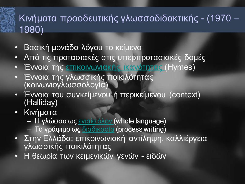 Βασική μονάδα λόγου το κείμενο Από τις προτασιακές στις υπερπροτασιακές δομές Έννοια της επικοινωνιακής ικανότητας (Hymes)επικοινωνιακής ικανότητας Έννοια της γλωσσικής ποικιλότητας (κοινωνιογλωσσολογία) Έννοια του συγκείμενου ή περικείμενου (context) (Halliday) Κινήματα –Η γλώσσα ως ενιαίο όλον (whole language)ενιαίο όλον –Το γράψιμο ως διαδικασία (process writing)διαδικασία Στην Ελλάδα: επικοινωνιακή αντίληψη, καλλιέργεια γλωσσικής ποικιλότητας Η θεωρία των κειμενικών γενών - ειδών Κινήματα προοδευτικής γλωσσοδιδακτικής - (1970 – 1980)