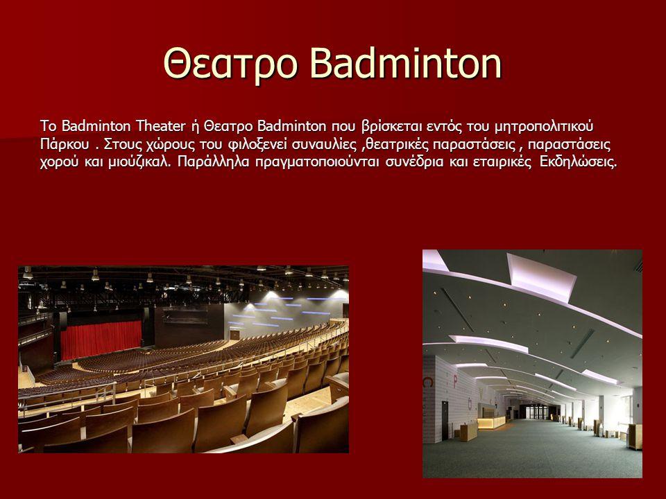 Θεατρο Βadminton Το Badminton Theater ή Θεατρο Badminton που βρίσκεται εντός του μητροπολιτικού Πάρκου. Στους χώρους του φιλοξενεί συναυλίες,θεατρικές