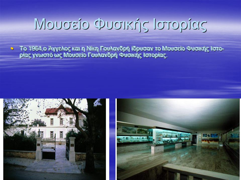 Μουσείο Φυσικής Ιστορίας  Το 1964,ο Άγγελος και η Νίκη Γουλανδρή ίδρυσαν το Μουσείο Φυσικής Ιστο- ρίας γνωστό ως Μουσείο Γουλανδρή Φυσικής Ιστορίας.