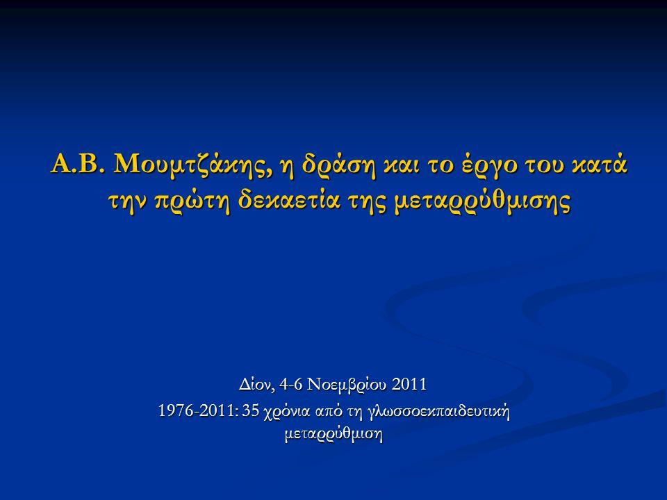 Α.Β. Μουμτζάκης, η δράση και το έργο του κατά την πρώτη δεκαετία της μεταρρύθμισης Δίον, 4-6 Νοεμβρίου 2011 1976-2011: 35 χρόνια από τη γλωσσοεκπαιδευ