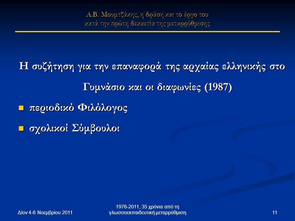 Δίον 4-6 Νοεμβρίου 2011 11 1976-2011, 35 χρόνια από τη γλωσσοεκπαιδευτική μεταρρύθμιση Η συζήτηση για την επαναφορά της αρχαίας ελληνικής στο Γυμνάσιο και οι διαφωνίες (1987) περιοδικό Φιλόλογος περιοδικό Φιλόλογος σχολικοί Σύμβουλοι σχολικοί Σύμβουλοι Α.Β.