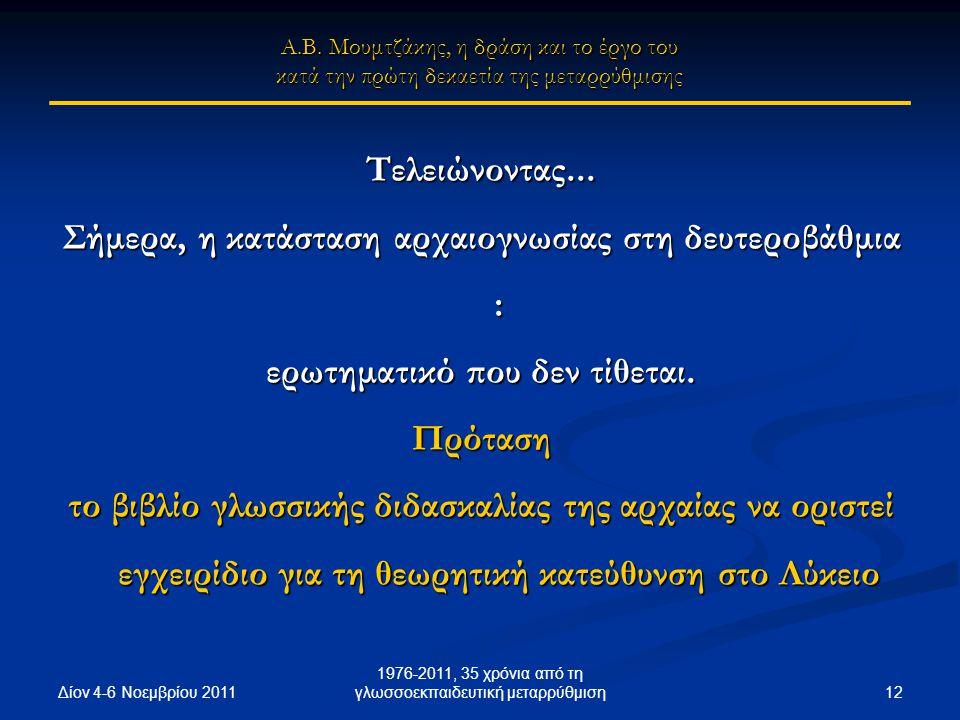 Δίον 4-6 Νοεμβρίου 2011 12 1976-2011, 35 χρόνια από τη γλωσσοεκπαιδευτική μεταρρύθμιση Τελειώνοντας... Σήμερα, η κατάσταση αρχαιογνωσίας στη δευτεροβά