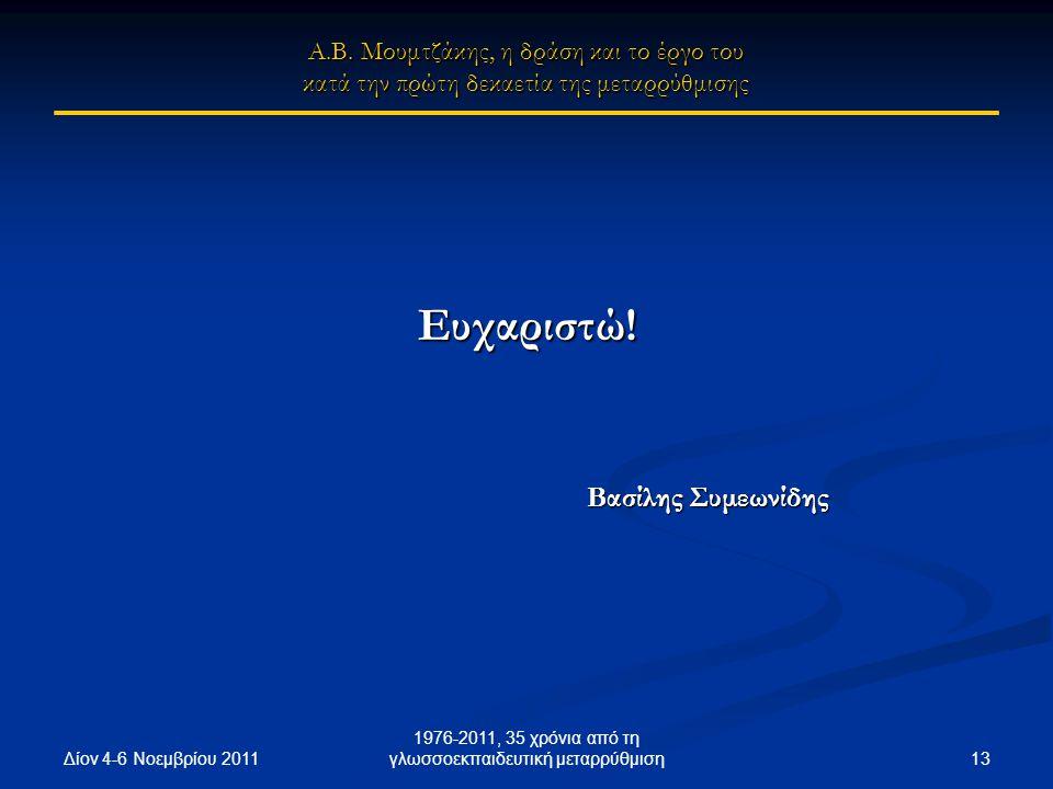 Δίον 4-6 Νοεμβρίου 2011 13 1976-2011, 35 χρόνια από τη γλωσσοεκπαιδευτική μεταρρύθμιση Ευχαριστώ! Βασίλης Συμεωνίδης Βασίλης Συμεωνίδης Α.Β. Μουμτζάκη