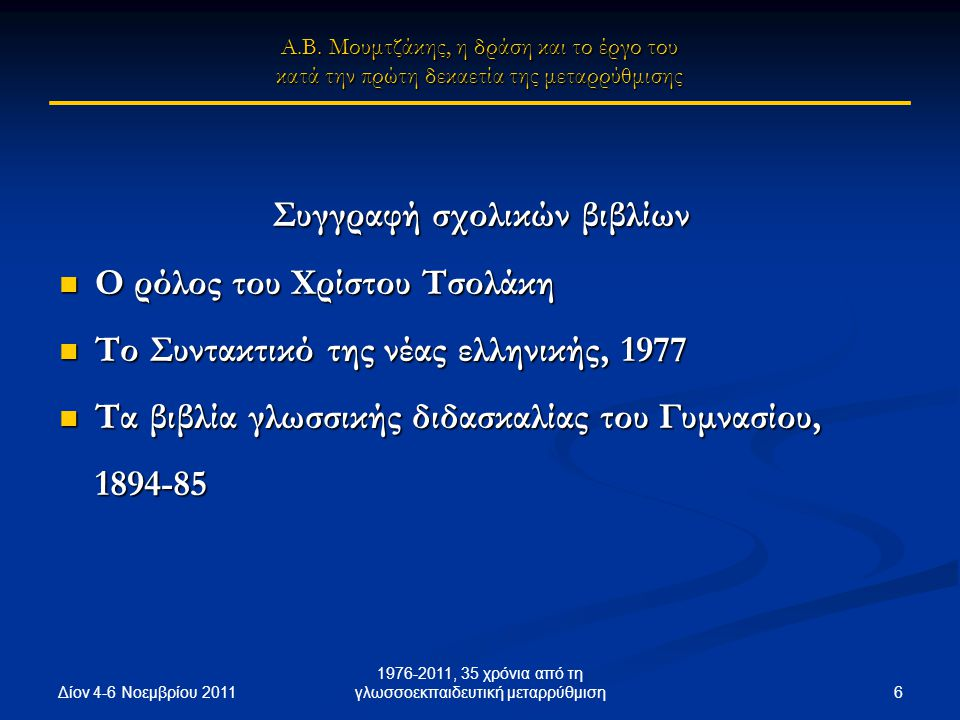 Δίον 4-6 Νοεμβρίου 2011 6 1976-2011, 35 χρόνια από τη γλωσσοεκπαιδευτική μεταρρύθμιση Συγγραφή σχολικών βιβλίων Ο ρόλος του Χρίστου Τσολάκη Ο ρόλος του Χρίστου Τσολάκη Το Συντακτικό της νέας ελληνικής, 1977 Το Συντακτικό της νέας ελληνικής, 1977 Τα βιβλία γλωσσικής διδασκαλίας του Γυμνασίου, 1894-85 Τα βιβλία γλωσσικής διδασκαλίας του Γυμνασίου, 1894-85 Α.Β.