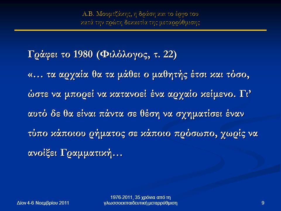Δίον 4-6 Νοεμβρίου 2011 9 1976-2011, 35 χρόνια από τη γλωσσοεκπαιδευτική μεταρρύθμιση Γράφει το 1980 (Φιλόλογος, τ. 22) «… τα αρχαία θα τα μάθει ο μαθ