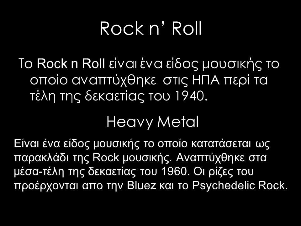 Rock n' Roll Το Rock n Roll είναι ένα είδος μουσικής το οποίο αναπτύχθηκε στις ΗΠΑ περί τα τέλη της δεκαετίας του 1940. Είναι ένα είδος μουσικής το οπ