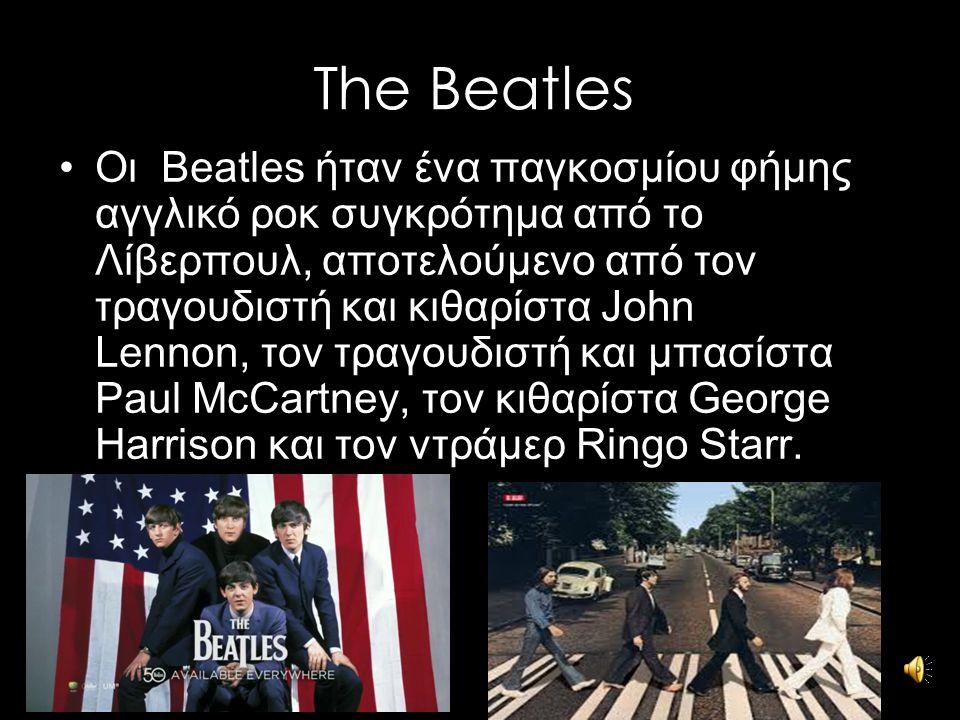 The Beatles Οι Beatles ήταν ένα παγκοσμίου φήμης αγγλικό ροκ συγκρότημα από το Λίβερπουλ, αποτελούμενο από τον τραγουδιστή και κιθαρίστα John Lennon,