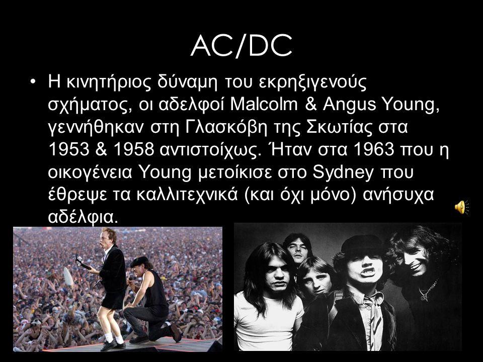 AC/DC Η κινητήριος δύναμη του εκρηξιγενούς σχήματος, οι αδελφοί Malcolm & Angus Young, γεννήθηκαν στη Γλασκόβη της Σκωτίας στα 1953 & 1958 αντιστοίχως