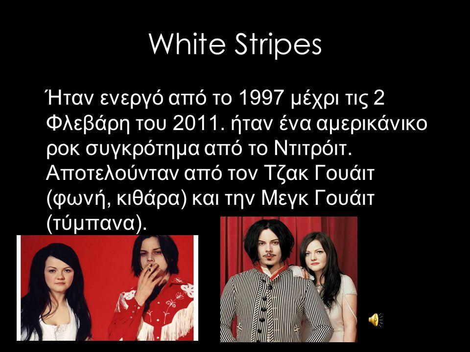 White Stripes Ήταν ενεργό από το 1997 μέχρι τις 2 Φλεβάρη του 2011. ήταν ένα αμερικάνικο ροκ συγκρότημα από το Ντιτρόιτ. Αποτελούνταν από τον Τζακ Γου