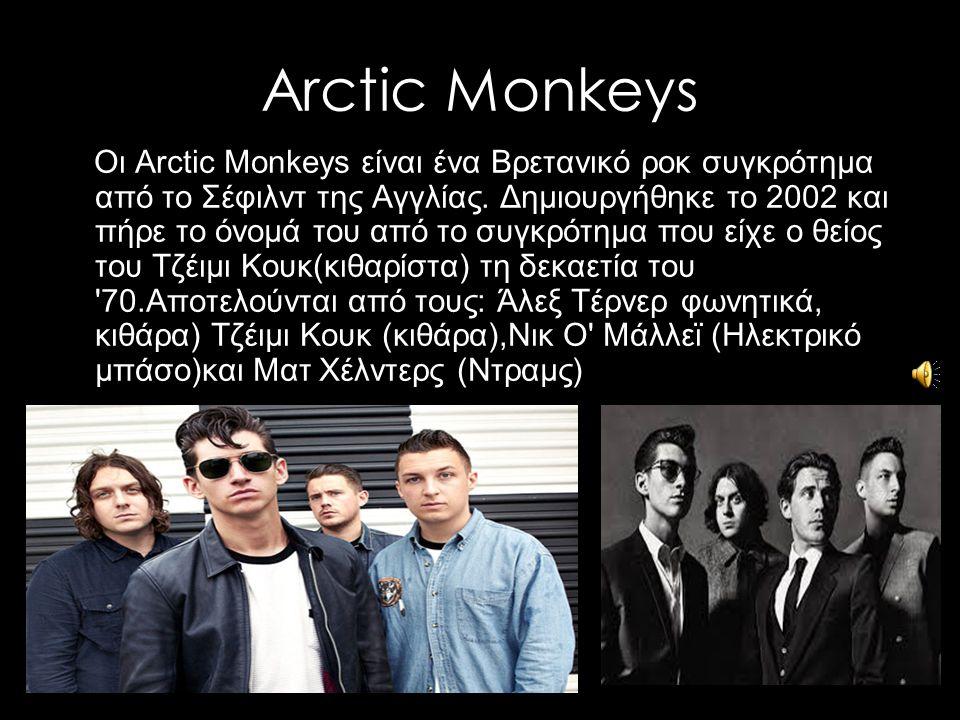 Arctic Monkeys Οι Arctic Monkeys είναι ένα Βρετανικό ροκ συγκρότημα από το Σέφιλντ της Αγγλίας. Δημιουργήθηκε το 2002 και πήρε το όνομά του από το συγ
