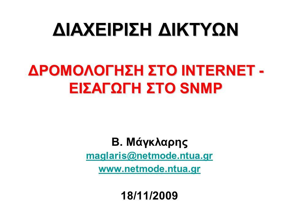 12 ΔΙΑΧΕΙΡΙΣΗ ΔΙΚΤΥΩΝ TCP/IP ΔΙΑΧΕΙΡΙΣΗ ΔΙΚΤΥΩΝ TCP/IP Simple Network Management Protocol - SNMP Πρωτόκολλο του στρώματος εφαρμογής για τη διαχείριση συσκευών συνδεδεμένων στο δίκτυο με TCP/IP stack (IP addressable Network Elements).