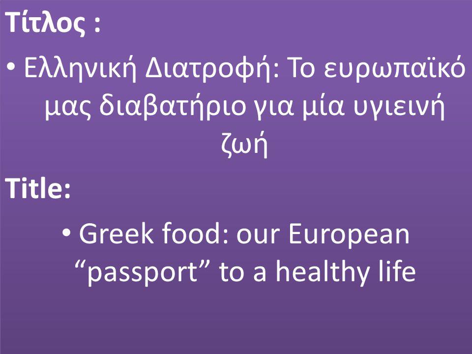 Τίτλος : Ελληνική Διατροφή: Το ευρωπαϊκό μας διαβατήριο για μία υγιεινή ζωή Title: Greek food: our European passport to a healthy life Τίτλος : Ελληνική Διατροφή: Το ευρωπαϊκό μας διαβατήριο για μία υγιεινή ζωή Title: Greek food: our European passport to a healthy life