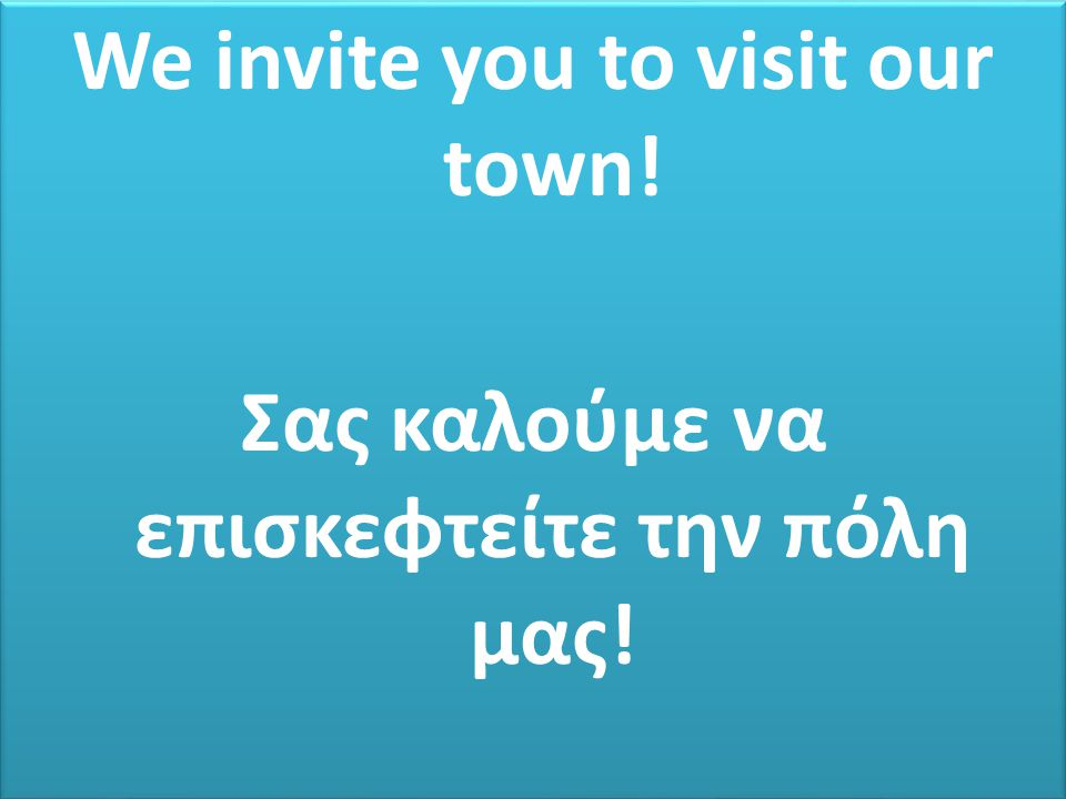 We invite you to visit our town. Σας καλούμε να επισκεφτείτε την πόλη μας.