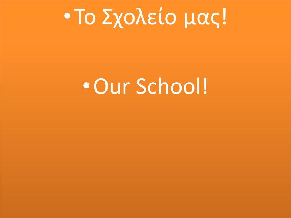 Το Σχολείο μας! Our School! Το Σχολείο μας! Our School!