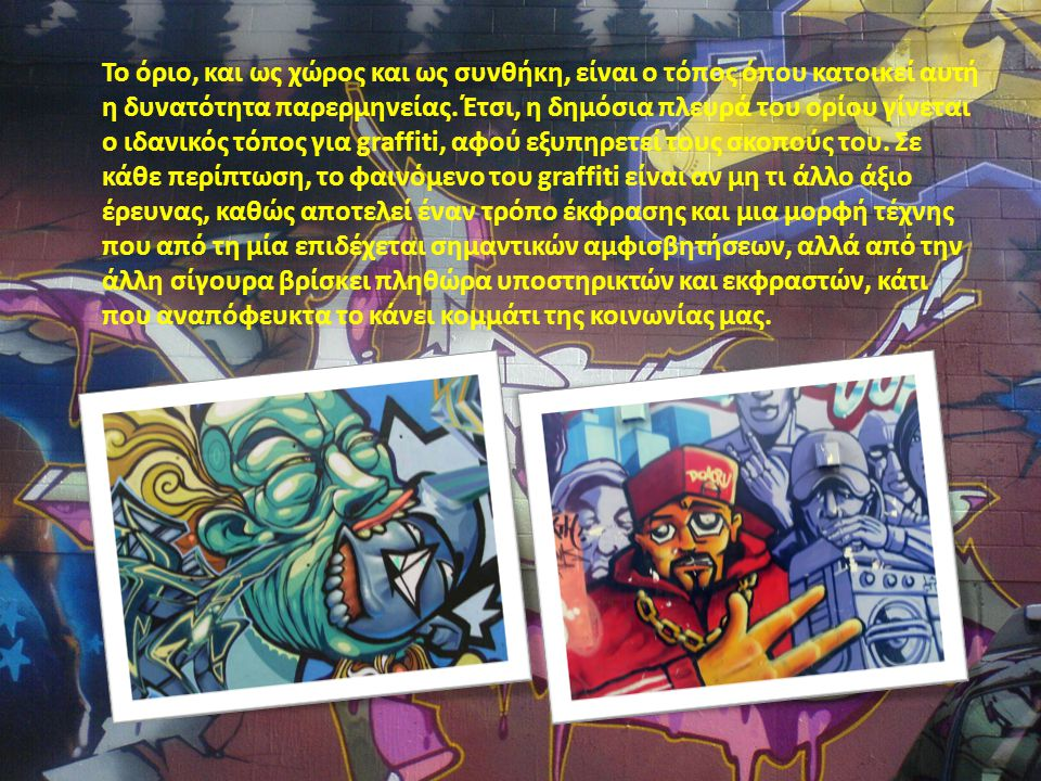 Κοινωνιόγραμμα Graffiti: Μια κραυγή ενάντια στην κρίση Τα graffiti είναι ένα κράμα οπτικής και λεκτικής έκφρασης, που ενσωματώνει το αισθητικό με το ακαλαίσθητο, το φανταχτερό με το ευφυές, το απαγορευμένο με την αστική παράδοση, την προσωπική αγωνία, που μετατρέπεται σε συλλογική, την ανωνυμία με την τεχνική που μαρτυρεί την ιδεολογική τοποθέτηση, η οποία πασχίζει να αφυπνίσει, να τέρψει, να προκαλέσει και τελικά να διατρανώσει την ταυτότητα του δημιουργού.
