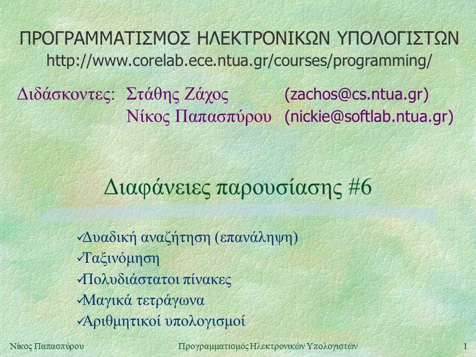 ΠΡΟΓΡΑΜΜΑΤΙΣΜΟΣ ΗΛΕΚΤΡΟΝΙΚΩΝ ΥΠΟΛΟΓΙΣΤΩΝ Διδάσκοντες:Στάθης Ζάχος (zachos@cs.ntua.gr) Νίκος Παπασπύρου (nickie@softlab.ntua.gr) http://www.corelab.ece.ntua.gr/courses/programming/ 1Νίκος ΠαπασπύρουΠρογραμματισμός Ηλεκτρονικών Υπολογιστών Διαφάνειες παρουσίασης #6 Δυαδική αναζήτηση (επανάληψη) Ταξινόμηση Πολυδιάστατοι πίνακες Μαγικά τετράγωνα Αριθμητικοί υπολογισμοί
