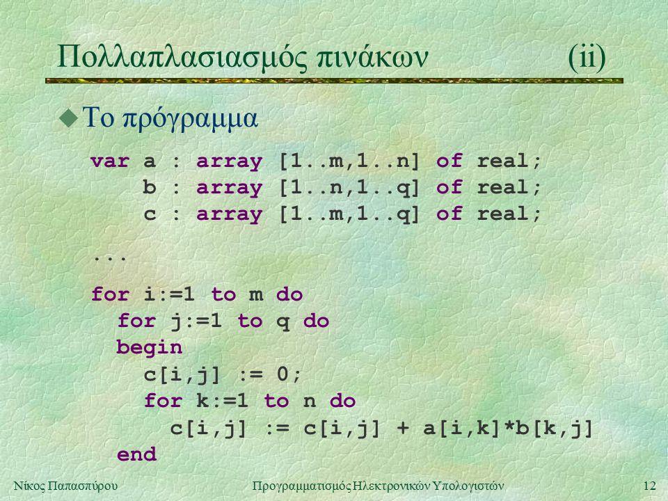 12Νίκος Παπασπύρου Προγραμματισμός Ηλεκτρονικών Υπολογιστών Πολλαπλασιασμός πινάκων(ii) u To πρόγραμμα var a : array [1..m,1..n] of real; b : array [1..n,1..q] of real; c : array [1..m,1..q] of real;...