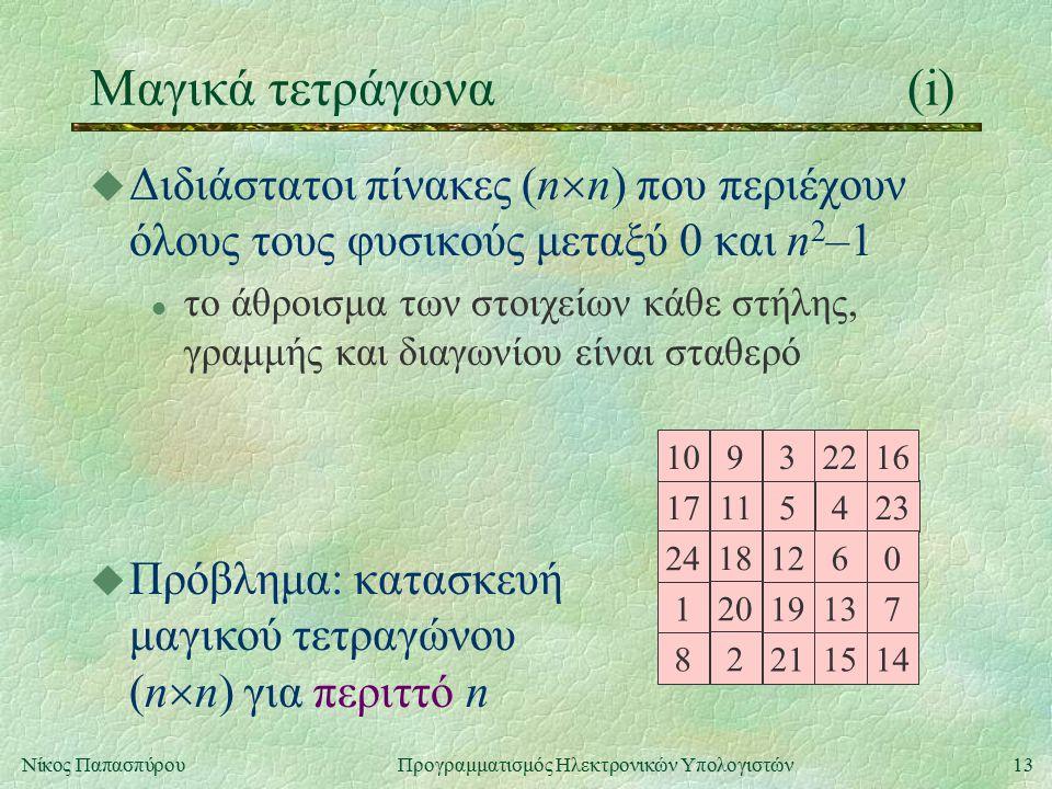 13Νίκος Παπασπύρου Προγραμματισμός Ηλεκτρονικών Υπολογιστών Μαγικά τετράγωνα(i) u Διδιάστατοι πίνακες (n  n) που περιέχουν όλους τους φυσικούς μεταξύ 0 και n 2 –1 l το άθροισμα των στοιχείων κάθε στήλης, γραμμής και διαγωνίου είναι σταθερό 17115423 24 18 1260 10932216 1 20 19137 8 2 211514 u Πρόβλημα: κατασκευή μαγικού τετραγώνου (n  n) για περιττό n