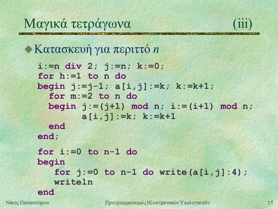 15Νίκος Παπασπύρου Προγραμματισμός Ηλεκτρονικών Υπολογιστών Μαγικά τετράγωνα(iii) u Κατασκευή για περιττό n i:=n div 2; j:=n; k:=0; for h:=1 to n do begin j:=j-1; a[i,j]:=k; k:=k+1; for m:=2 to n do begin j:=(j+1) mod n; i:=(i+1) mod n; a[i,j]:=k; k:=k+1 end end; for i:=0 to n-1 do begin for j:=0 to n-1 do write(a[i,j]:4); writeln end