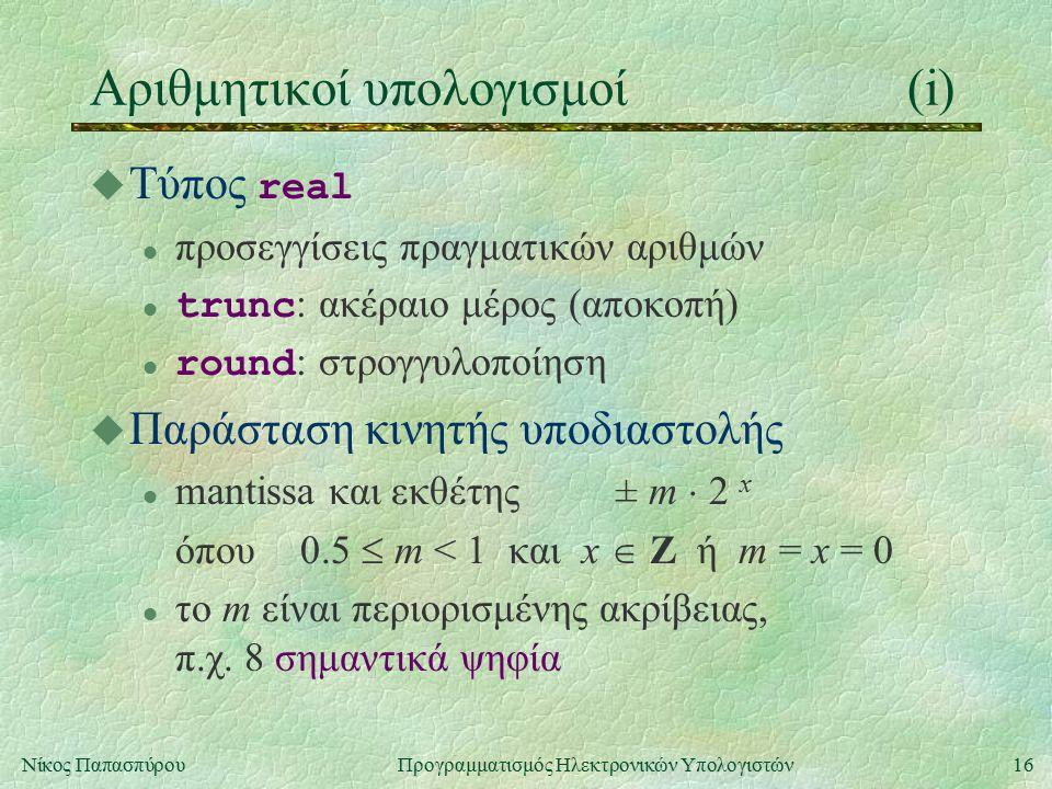16Νίκος Παπασπύρου Προγραμματισμός Ηλεκτρονικών Υπολογιστών Αριθμητικοί υπολογισμοί(i)  Τύπος real l προσεγγίσεις πραγματικών αριθμών trunc : ακέραιο μέρος (αποκοπή) round : στρογγυλοποίηση u Παράσταση κινητής υποδιαστολής l mantissa και εκθέτης± m  2 x όπου0.5  m < 1 και x  Z ή m = x = 0 l το m είναι περιορισμένης ακρίβειας, π.χ.