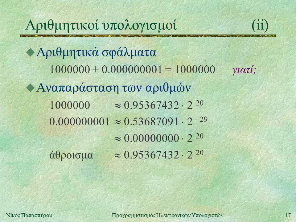 17Νίκος Παπασπύρου Προγραμματισμός Ηλεκτρονικών Υπολογιστών Αριθμητικοί υπολογισμοί(ii) u Αριθμητικά σφάλματα 1000000 + 0.000000001 = 1000000γιατί; u Αναπαράσταση των αριθμών 1000000  0.95367432  2 20 0.000000001  0.53687091  2 –29  0.00000000  2 20 άθροισμα  0.95367432  2 20