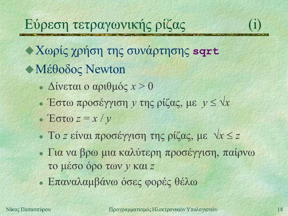 18Νίκος Παπασπύρου Προγραμματισμός Ηλεκτρονικών Υπολογιστών Εύρεση τετραγωνικής ρίζας(i)  Χωρίς χρήση της συνάρτησης sqrt u Μέθοδος Newton l Δίνεται ο αριθμός x > 0 l Έστω προσέγγιση y της ρίζας, με y   x Έστω z = x / y l Tο z είναι προσέγγιση της ρίζας, με  x  z l Για να βρω μια καλύτερη προσέγγιση, παίρνω το μέσο όρο των y και z l Επαναλαμβάνω όσες φορές θέλω