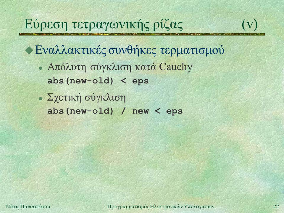 22Νίκος Παπασπύρου Προγραμματισμός Ηλεκτρονικών Υπολογιστών Εύρεση τετραγωνικής ρίζας(v) u Εναλλακτικές συνθήκες τερματισμού l Απόλυτη σύγκλιση κατά Cauchy abs(new-old) < eps l Σχετική σύγκλιση abs(new-old) / new < eps