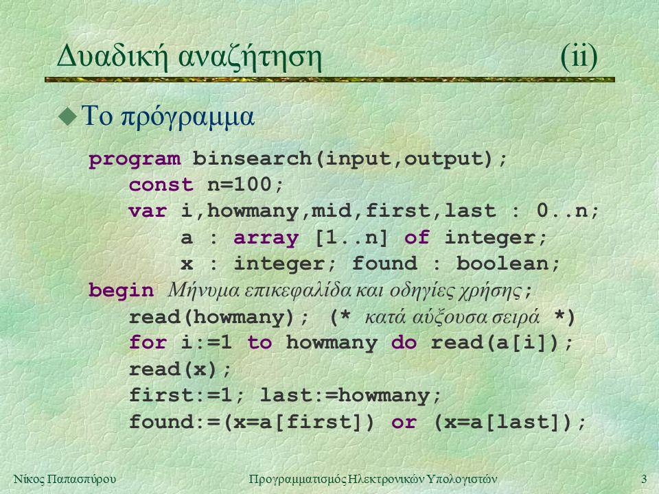 3Νίκος Παπασπύρου Προγραμματισμός Ηλεκτρονικών Υπολογιστών Δυαδική αναζήτηση(ii) u Το πρόγραμμα program binsearch(input,output); const n=100; var i,howmany,mid,first,last : 0..n; a : array [1..n] of integer; x : integer; found : boolean; begin Μήνυμα επικεφαλίδα και οδηγίες χρήσης ; read(howmany); (* κατά αύξουσα σειρά *) for i:=1 to howmany do read(a[i]); read(x); first:=1; last:=howmany; found:=(x=a[first]) or (x=a[last]);