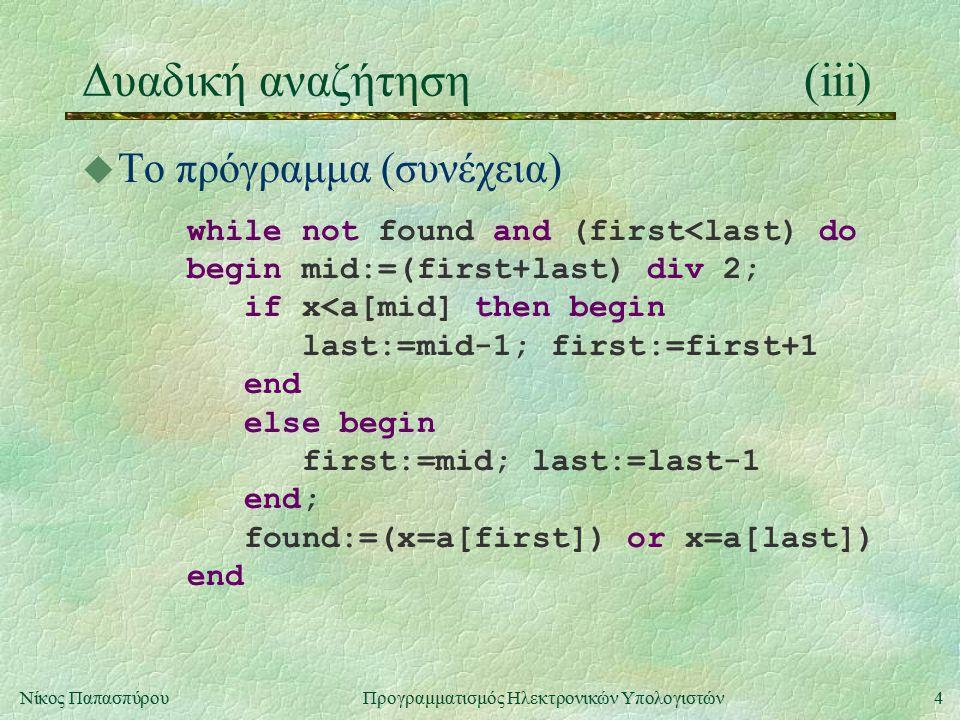 4Νίκος Παπασπύρου Προγραμματισμός Ηλεκτρονικών Υπολογιστών Δυαδική αναζήτηση(iii) u Το πρόγραμμα (συνέχεια) while not found and (first<last) do begin mid:=(first+last) div 2; if x<a[mid] then begin last:=mid-1; first:=first+1 end else begin first:=mid; last:=last-1 end; found:=(x=a[first]) or x=a[last]) end