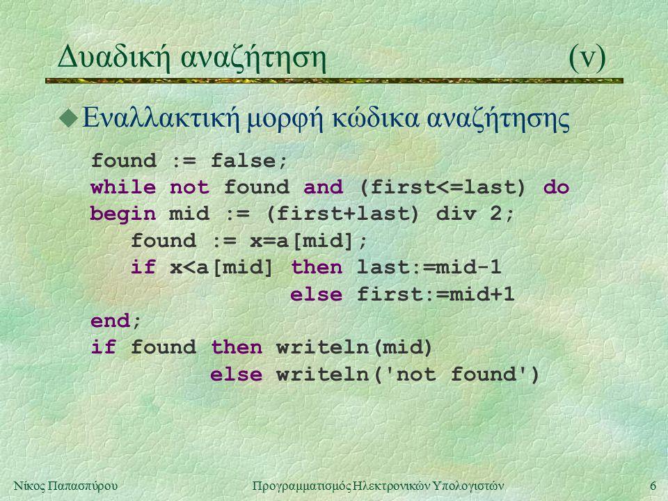 6Νίκος Παπασπύρου Προγραμματισμός Ηλεκτρονικών Υπολογιστών Δυαδική αναζήτηση(v) u Εναλλακτική μορφή κώδικα αναζήτησης found := false; while not found and (first<=last) do begin mid := (first+last) div 2; found := x=a[mid]; if x<a[mid] then last:=mid-1 else first:=mid+1 end; if found then writeln(mid) else writeln( not found )