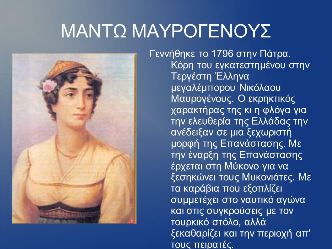 ΜΑΝΤΩ ΜΑΥΡΟΓΕΝΟΥΣ Γεννήθηκε το 1796 στην Πάτρα. Κόρη του εγκατεστημένου στην Τεργέστη Έλληνα μεγαλέμπορου Νικόλαου Μαυρογένους. Ο εκρηκτικός χαρακτήρα