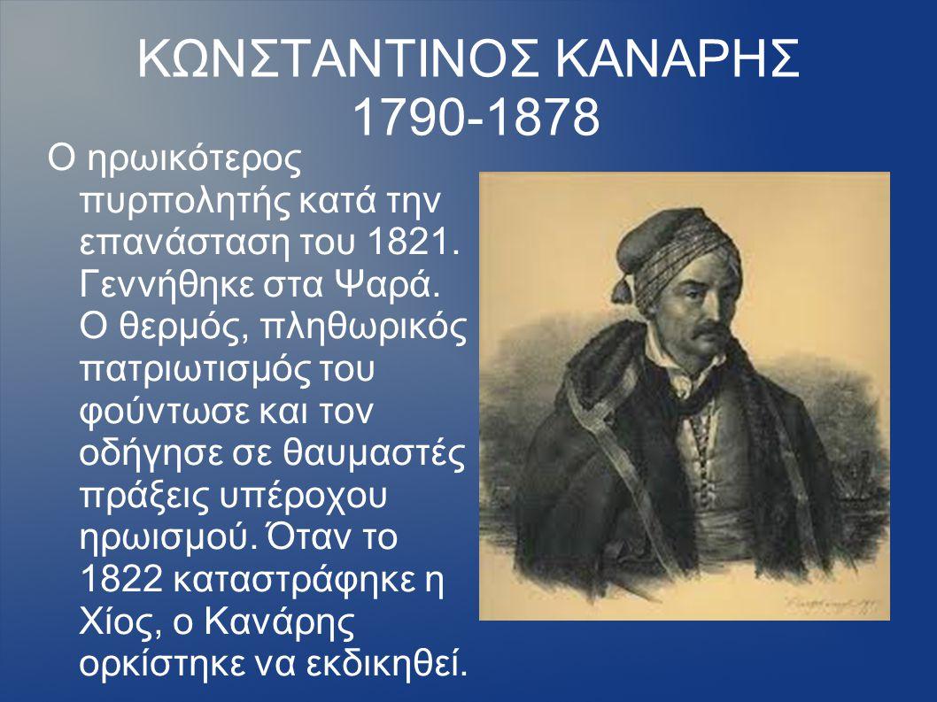 ΚΩΝΣΤΑΝΤΙΝΟΣ ΚΑΝΑΡΗΣ 1790-1878 Ο ηρωικότερος πυρπολητής κατά την επανάσταση του 1821. Γεννήθηκε στα Ψαρά. Ο θερμός, πληθωρικός πατριωτισμός του φούντω