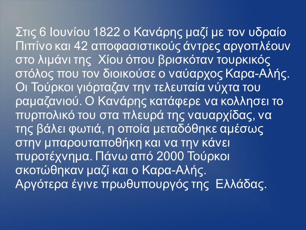 Στις 6 Ιουνίου 1822 ο Κανάρης μαζί με τον υδραίο Πιπίνο και 42 αποφασιστικούς άντρες αργοπλέουν στο λιμάνι της Χίου όπου βρισκόταν τουρκικός στόλος πο
