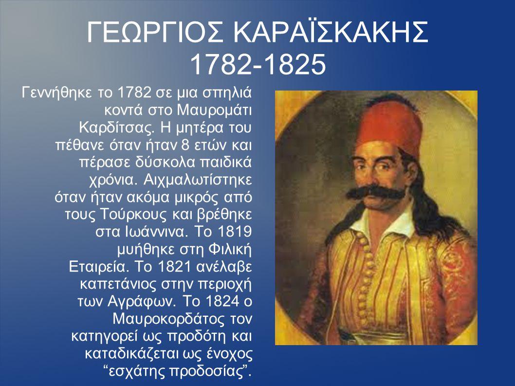 ΓΕΩΡΓΙΟΣ ΚΑΡΑΪΣΚΑΚΗΣ 1782-1825 Γεννήθηκε το 1782 σε μια σπηλιά κοντά στο Μαυρομάτι Καρδίτσας. Η μητέρα του πέθανε όταν ήταν 8 ετών και πέρασε δύσκολα