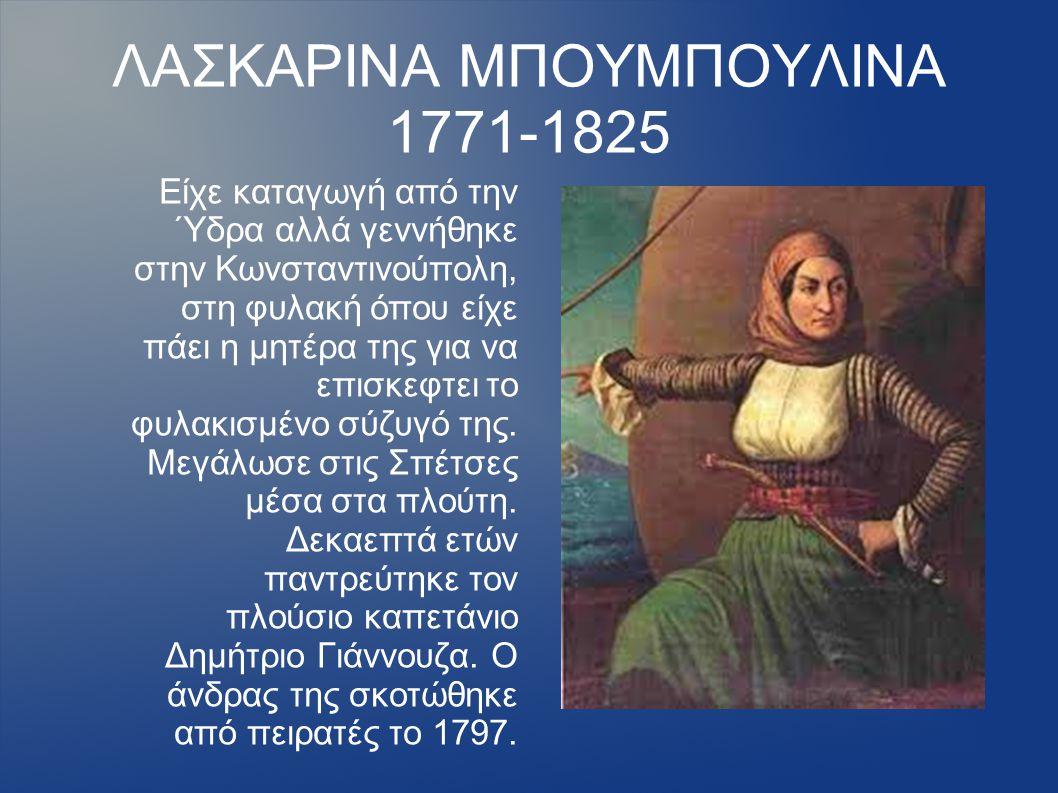 ΛΑΣΚΑΡΙΝΑ ΜΠΟΥΜΠΟΥΛΙΝΑ 1771-1825 Είχε καταγωγή από την Ύδρα αλλά γεννήθηκε στην Κωνσταντινούπολη, στη φυλακή όπου είχε πάει η μητέρα της για να επισκε