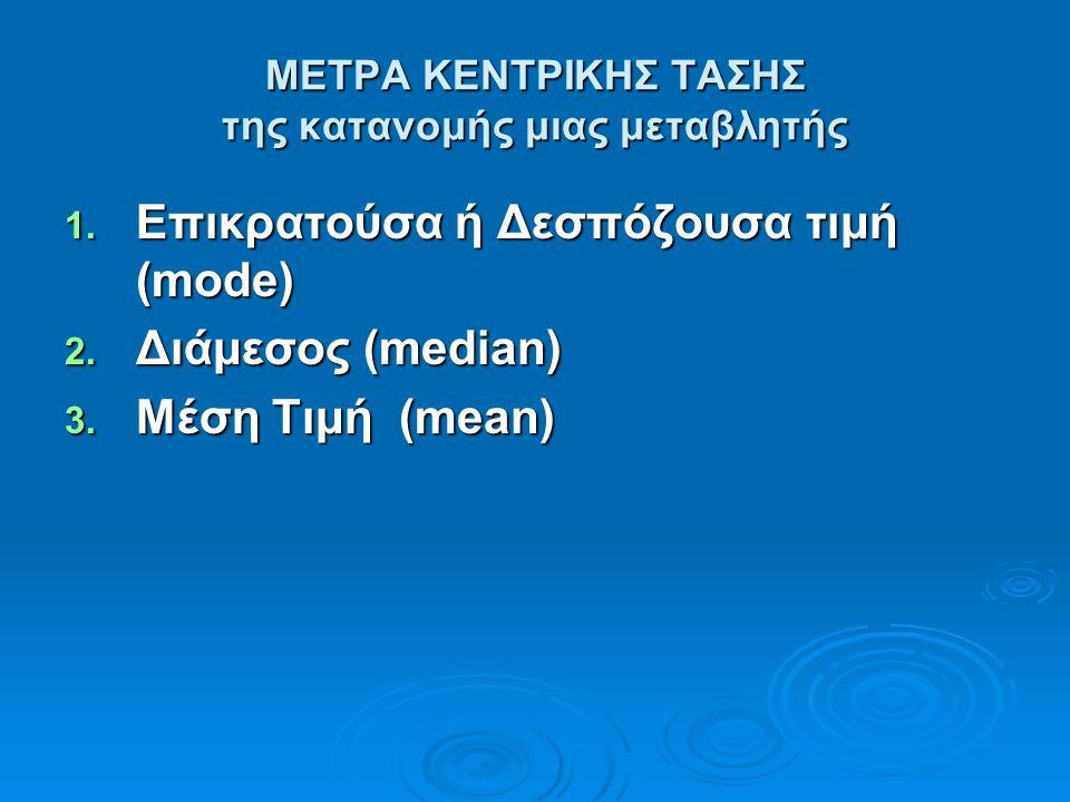ΜΕΤΡΑ ΚΕΝΤΡΙΚΗΣ ΤΑΣΗΣ της κατανομής μιας μεταβλητής 1. Επικρατούσα ή Δεσπόζουσα τιμή (mode) 2. Διάμεσος (median) 3. Μέση Τιμή (mean)