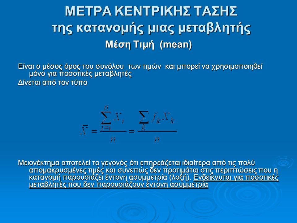 ΜΕΤΡΑ ΚΕΝΤΡΙΚΗΣ ΤΑΣΗΣ της κατανομής μιας μεταβλητής Μέση Τιμή (mean) Είναι ο μέσος όρος του συνόλου των τιμών και μπορεί να χρησιμοποιηθεί μόνο για πο