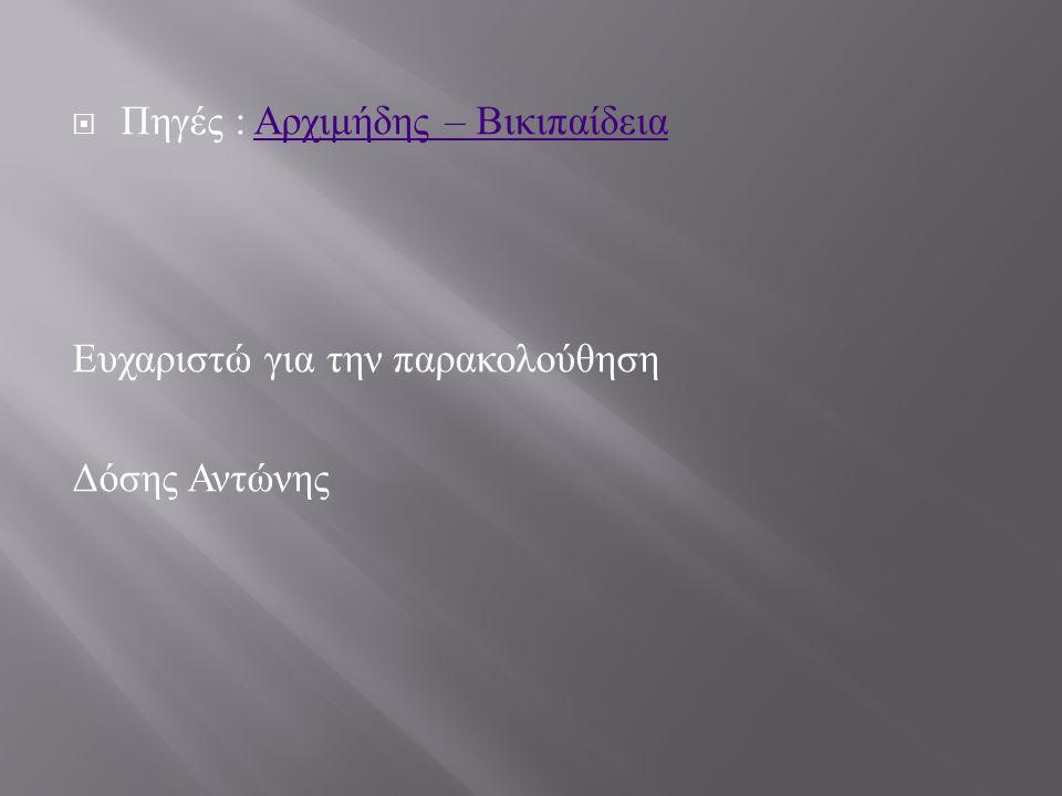  Πηγές : Αρχιμήδης – Βικιπαίδεια Αρχιμήδης – Βικιπαίδεια Ευχαριστώ για την παρακολούθηση Δόσης Αντώνης
