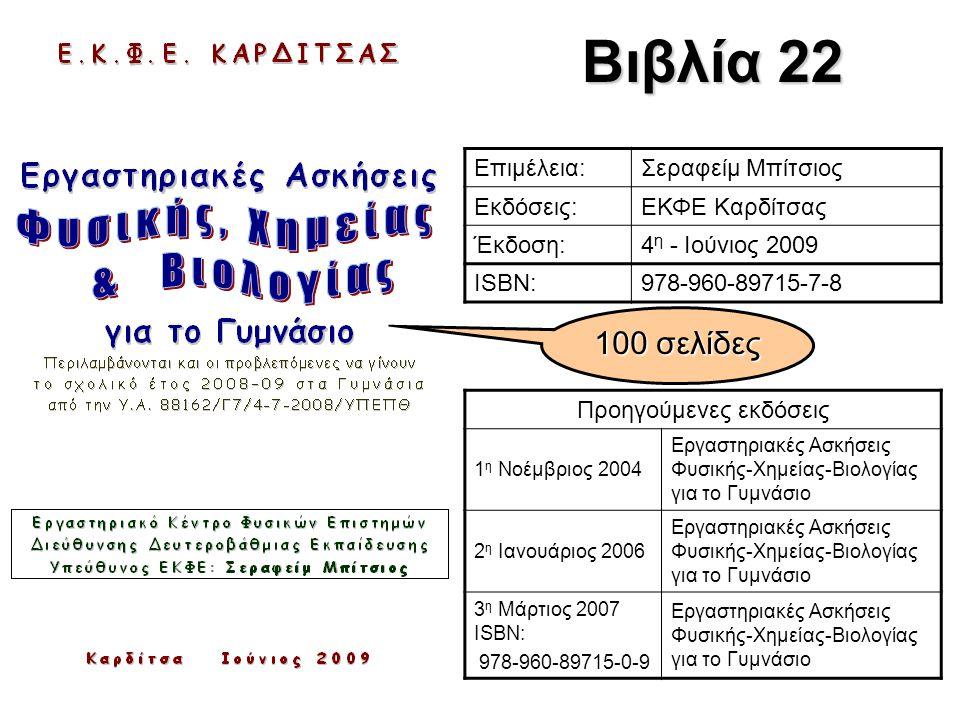 Βιβλία 22 Επιμέλεια:Σεραφείμ Μπίτσιος Εκδόσεις:ΕΚΦΕ Καρδίτσας Έκδοση:4 η - Ιούνιος 2009 ISBN:978-960-89715-7-8 Προηγούμενες εκδόσεις 1 η Νοέμβριος 2004 Εργαστηριακές Ασκήσεις Φυσικής-Χημείας-Βιολογίας για το Γυμνάσιο 2 η Ιανουάριος 2006 Εργαστηριακές Ασκήσεις Φυσικής-Χημείας-Βιολογίας για το Γυμνάσιο 3 η Μάρτιος 2007 ISBN: 978-960-89715-0-9 Εργαστηριακές Ασκήσεις Φυσικής-Χημείας-Βιολογίας για το Γυμνάσιο 100 σελίδες