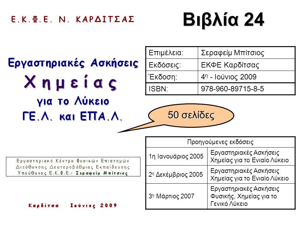 Βιβλία 24 Επιμέλεια:Σεραφείμ Μπίτσιος Εκδόσεις:ΕΚΦΕ Καρδίτσας Έκδοση:4 η - Ιούνιος 2009 ISBN:978-960-89715-8-5 Προηγούμενες εκδόσεις 1η Ιανουάριος 2005 Εργαστηριακές Ασκήσεις Χημείας για το Ενιαίο Λύκειο 2 η Δεκέμβριος 2005 Εργαστηριακές Ασκήσεις Χημείας για το Ενιαίο Λύκειο 3 η Μάρτιος 2007 Εργαστηριακές Ασκήσεις Φυσικής, Χημείας για το Γενικό Λύκειο 50 σελίδες