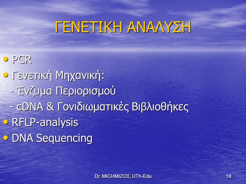 Dr. ΜΙCHΜΙΖΟΣ, UTh-Edu18 ΓΕΝΕΤΙΚΗ ΑΝΑΛΥΣΗ PCR PCR Γενετική Μηχανική: Γενετική Μηχανική: - Ένζυμα Περιορισμού - Ένζυμα Περιορισμού - cDNA & Γονιδιωματι