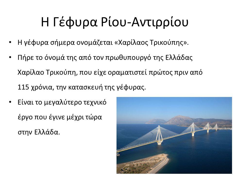 Η Γέφυρα Ρίου-Αντιρρίου Η γέφυρα σήμερα ονομάζεται «Χαρίλαος Τρικούπης». Πήρε το όνομά της από τον πρωθυπουργό της Ελλάδας Χαρίλαο Τρικούπη, που είχε