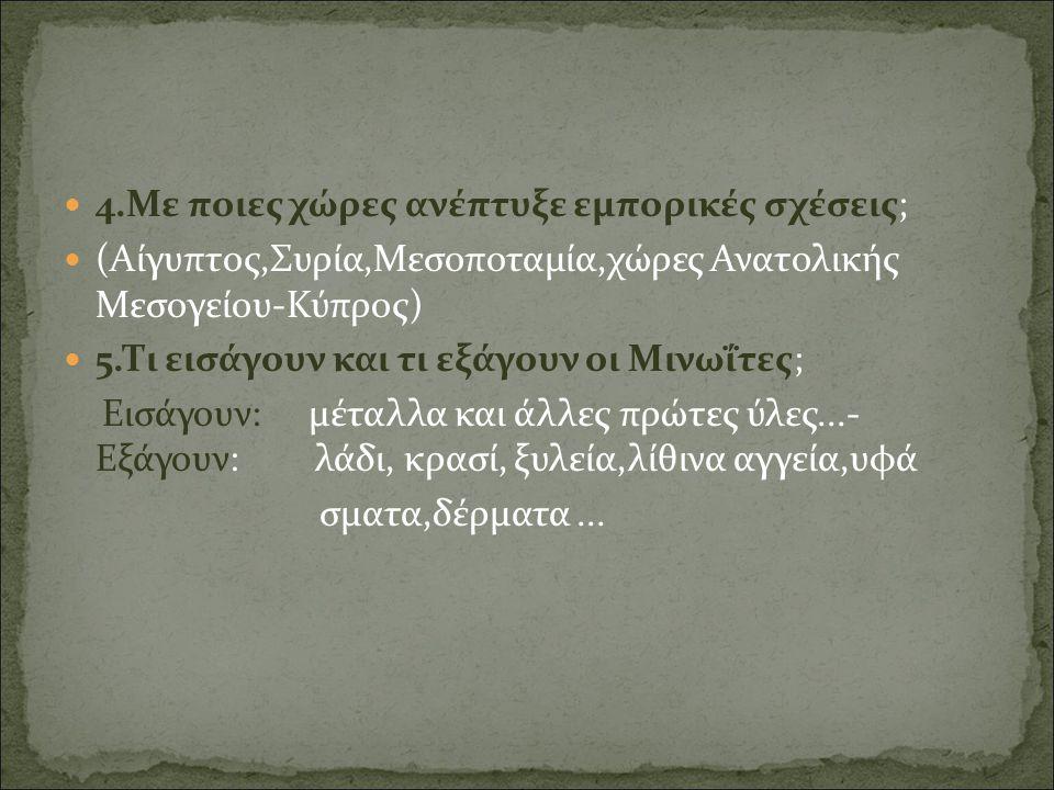 4.Με ποιες χώρες ανέπτυξε εμπορικές σχέσεις; (Αίγυπτος,Συρία,Μεσοποταμία,χώρες Ανατολικής Μεσογείου-Κύπρος) 5.Τι εισάγουν και τι εξάγουν οι Μινωΐτες;