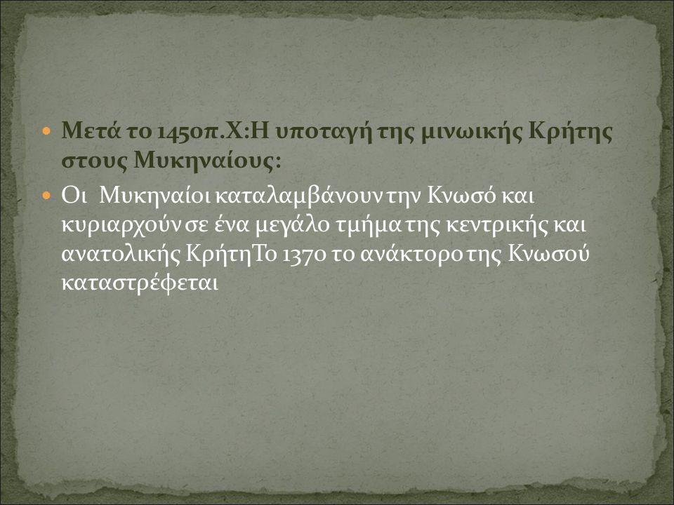 Μετά το 1450π.Χ:Η υποταγή της μινωικής Κρήτης στους Μυκηναίους: Οι Μυκηναίοι καταλαμβάνουν την Κνωσό και κυριαρχούν σε ένα μεγάλο τμήμα της κεντρικής