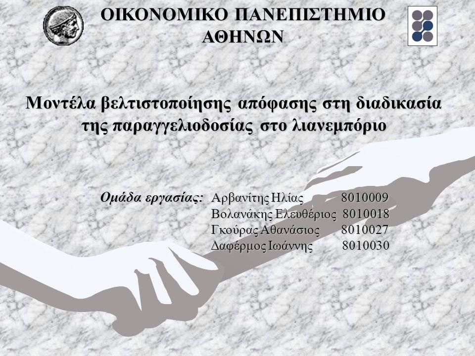 Μοντέλα βελτιστοποίησης απόφασης στη διαδικασία της παραγγελιοδοσίας στο λιανεμπόριο Ομάδα εργασίας: Αρβανίτης Ηλίας 8010009 Βολανάκης Ελευθέριος 8010018 Γκούρας Αθανάσιος 8010027 Δαφέρμος Ιωάννης 8010030 ΟΙΚΟΝΟΜΙΚΟ ΠΑΝΕΠΙΣΤΗΜΙΟ ΑΘΗΝΩΝ