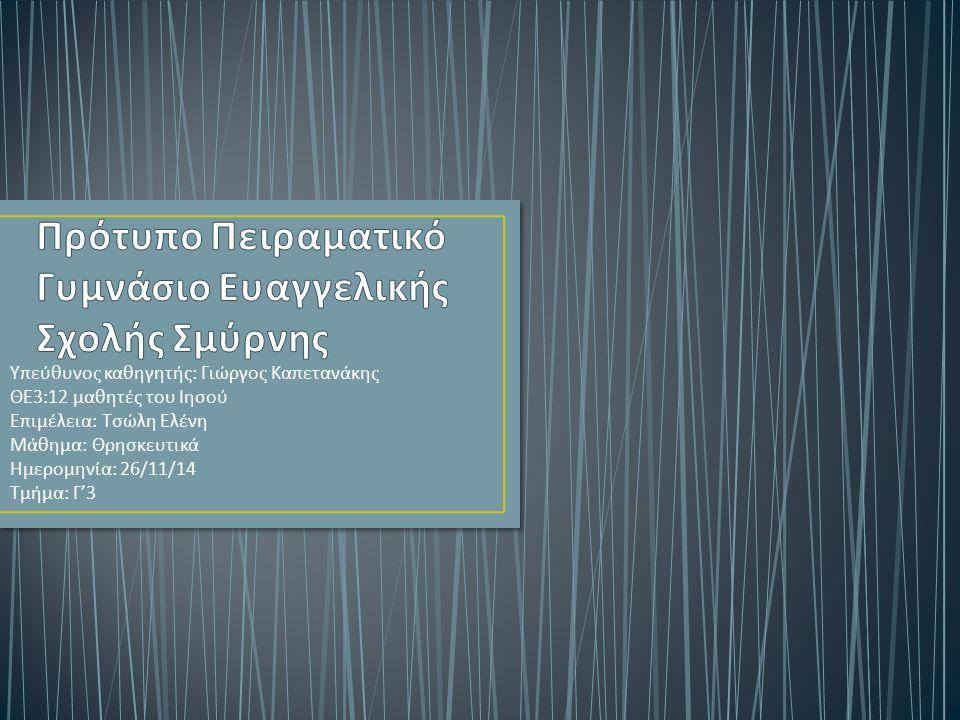 Υπεύθυνος καθηγητής : Γιώργος Καπετανάκης ΘΕ 3:12 μαθητές του Ιησού Επιμέλεια : Τσώλη Ελένη Μάθημα : Θρησκευτικά Ημερομηνία : 26/11/14 Τμήμα : Γ '3